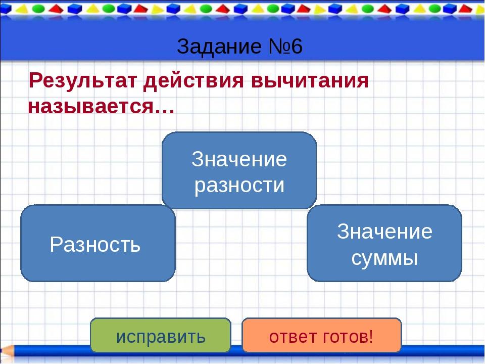Задание №6 Результат действия вычитания называется… Значение разности Разност...