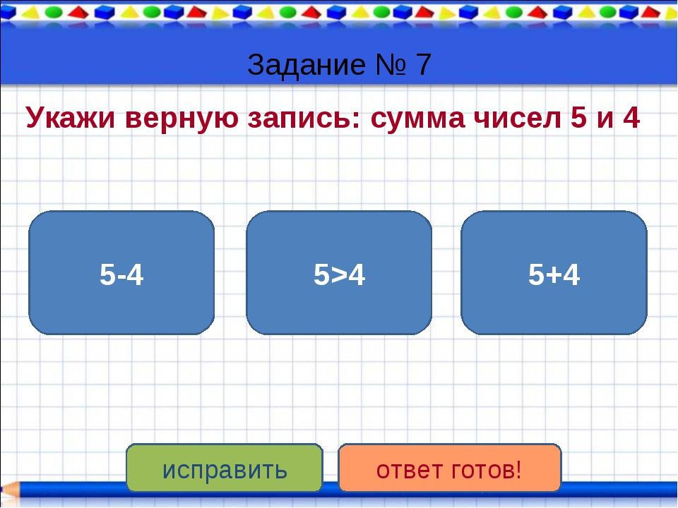 Задание № 7 Укажи верную запись: сумма чисел 5 и 4 5+4 5>4 5-4 исправить отве...