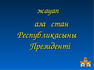 жауап Қазақстан Республикасының Президенті