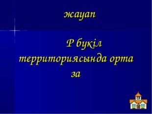 жауап ҚР бүкіл территориясында ортақ заң