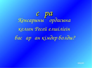 сұрақ Кенсарының ордасына келген Ресей елшілігін басқарған кімдер болды? жауап