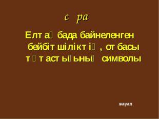сұрақ Елтаңбада байнеленген бейбітшіліктің, отбасы тұтастығының символы жауап