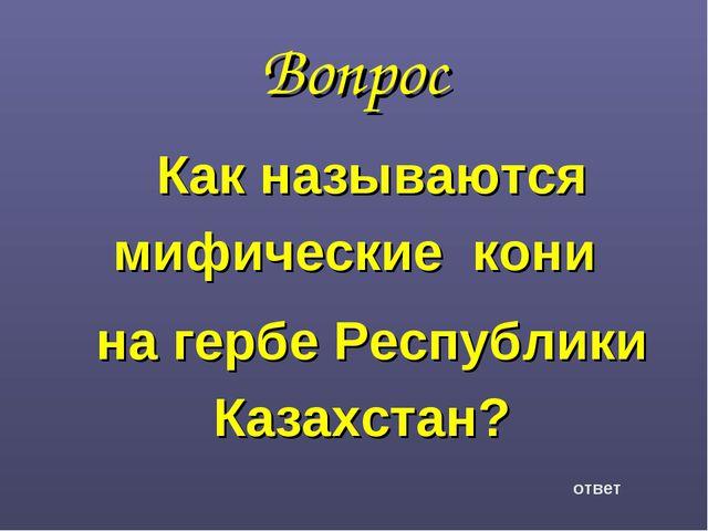 Вопрос Как называются мифические кони на гербе Республики Казахстан? ответ