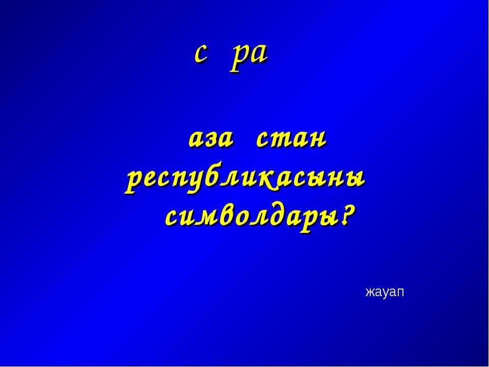 сұрақ Қазақстан республикасының символдары? жауап