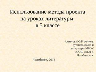 Использование метода проекта на уроках литературы в 5 классе Ахметова Ю.Р. уч