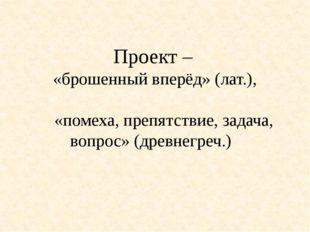 Проект – «брошенный вперёд» (лат.), «помеха, препятствие, задача, вопрос» (др