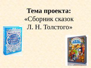 Тема проекта: «Сборник сказок Л. Н. Толстого»