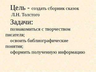 Цель - создать сборник сказок Л.Н. Толстого Задачи: познакомиться с творчес