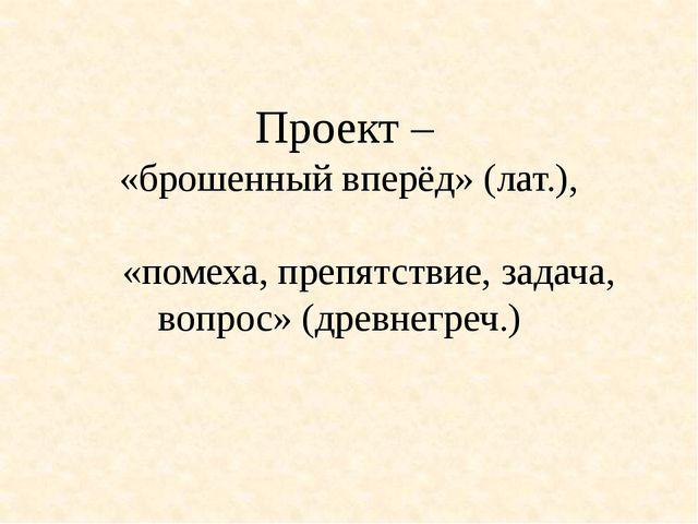 Проект – «брошенный вперёд» (лат.), «помеха, препятствие, задача, вопрос» (др...