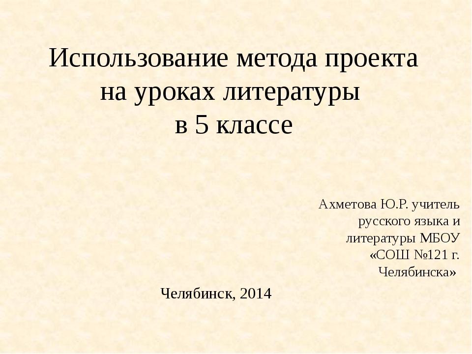 Использование метода проекта на уроках литературы в 5 классе Ахметова Ю.Р. уч...