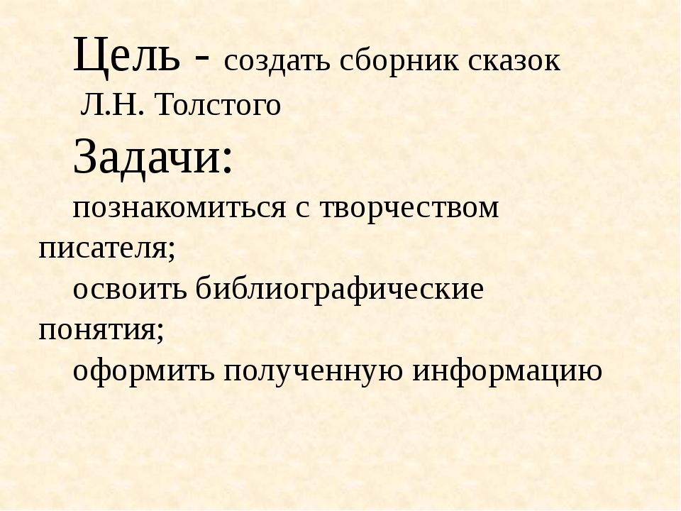 Цель - создать сборник сказок Л.Н. Толстого Задачи: познакомиться с творчес...