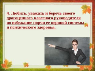4. Любить, уважать и беречь своего драгоценного классного руководителя во изб