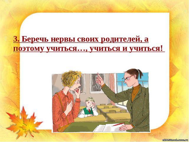 3. Беречь нервы своих родителей, а поэтому учиться…, учиться и учиться!