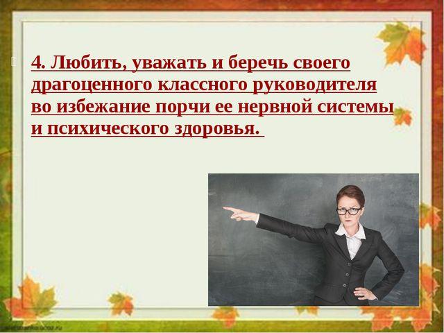 4. Любить, уважать и беречь своего драгоценного классного руководителя во изб...
