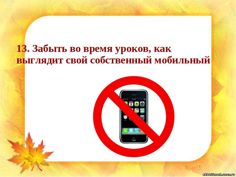 13. Забыть во время уроков, как выглядит свой собственный мобильный