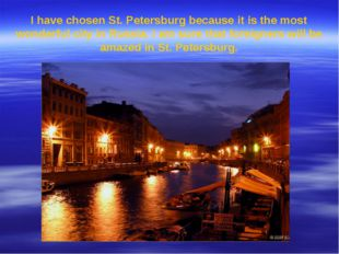 I have chosen St. Petersburg because it is the most wonderful city in Russia.