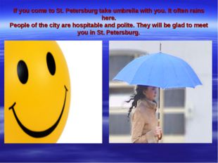 If you come to St. Petersburg take umbrella with you. It often rains here. Pe