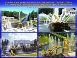 Peterhof is a world famous palace and park ensemble. The Grand Palace and the