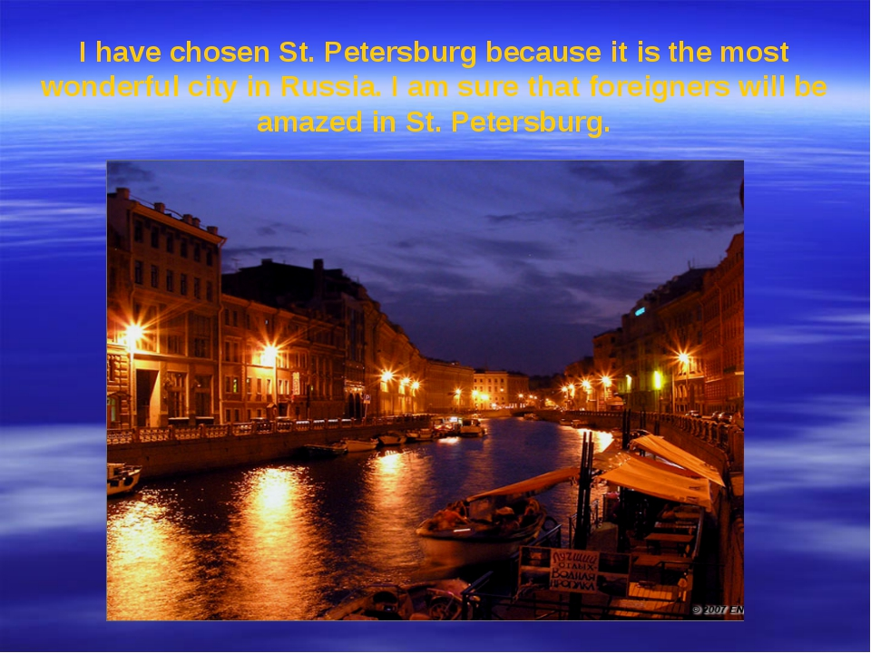 I have chosen St. Petersburg because it is the most wonderful city in Russia....