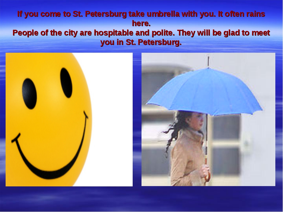 If you come to St. Petersburg take umbrella with you. It often rains here. Pe...