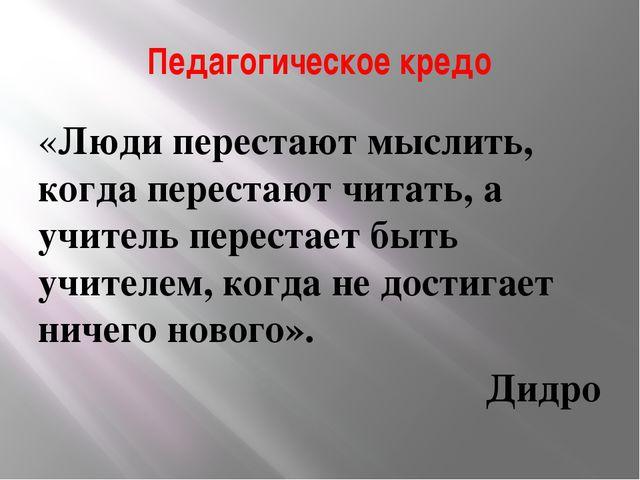 Педагогическое кредо «Люди перестают мыслить, когда перестают читать, а учите...