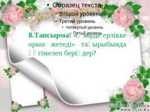 8.Тапсырма: «Өмірде ерлікке орын жетеді» тақырыбында әңгімелеп беріңдер?