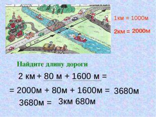 Найдите длину дороги + 80 м + 1600 м = 2 км 1км = 1000м 2км = 2000м = 2000м +
