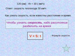 120 (км) : 4ч = 30 ( км/ч) Ответ: скорость теплохода 30 км/ч Как узнать скоро