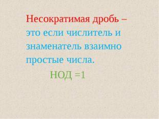 Несократимая дробь –это если числитель и знаменатель взаимно простые числа. Н