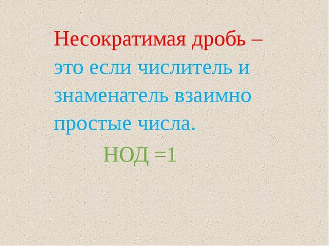 Несократимая дробь –это если числитель и знаменатель взаимно простые числа. Н...