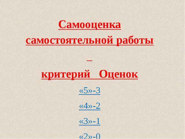 Самооценка самостоятельной работы критерий Оценок «5»-3 «4»-2 «3»-1 «2»-0