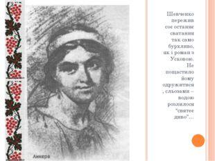 Шевченко пережив соє останнє сватання так само бурхливо, як і роман з Усково