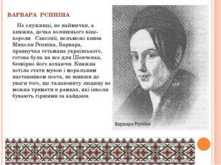 ВАРВАРА РЄПНІНА Не служниці, не наймички, а княжна, дочка колишнього віце-кор