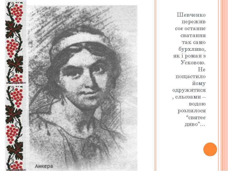 Шевченко пережив соє останнє сватання так само бурхливо, як і роман з Усково...