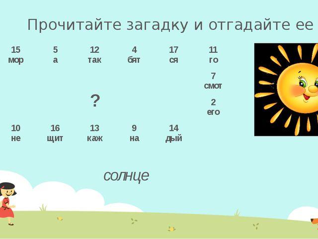 Прочитайте загадку и отгадайте ее солнце 1 все 15 мор 5 а 12 так 4 бят 17 ся...