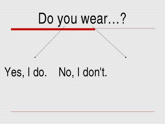 Do you wear…? Yes, I do. No, I don't.