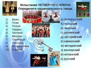 Испытание ЧЕТВЕРТОГО КЛЮЧА Определите национальность танца. 1) Вальс 2)