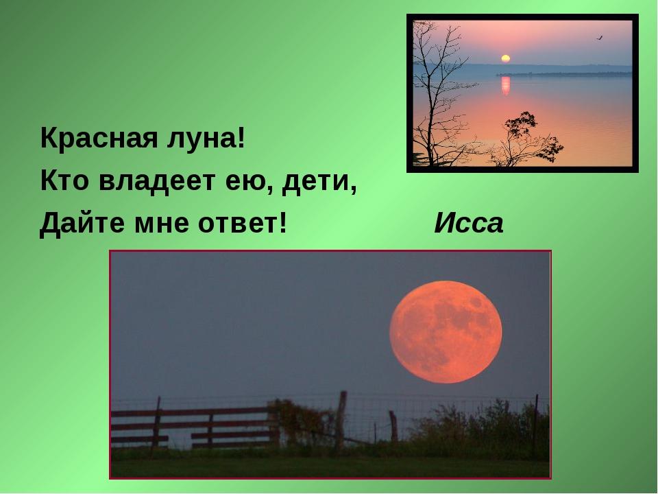Красная луна! Кто владеет ею, дети, Дайте мне ответ! Исса