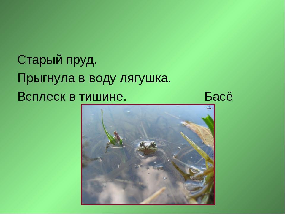 Старый пруд. Прыгнула в воду лягушка. Всплеск в тишине. Басё