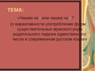 ТЕМА: «Чашка чая или чашка чаю? (о вариативности употребления форм существите