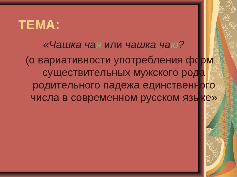 ТЕМА: «Чашка чая или чашка чаю? (о вариативности употребления форм существите...