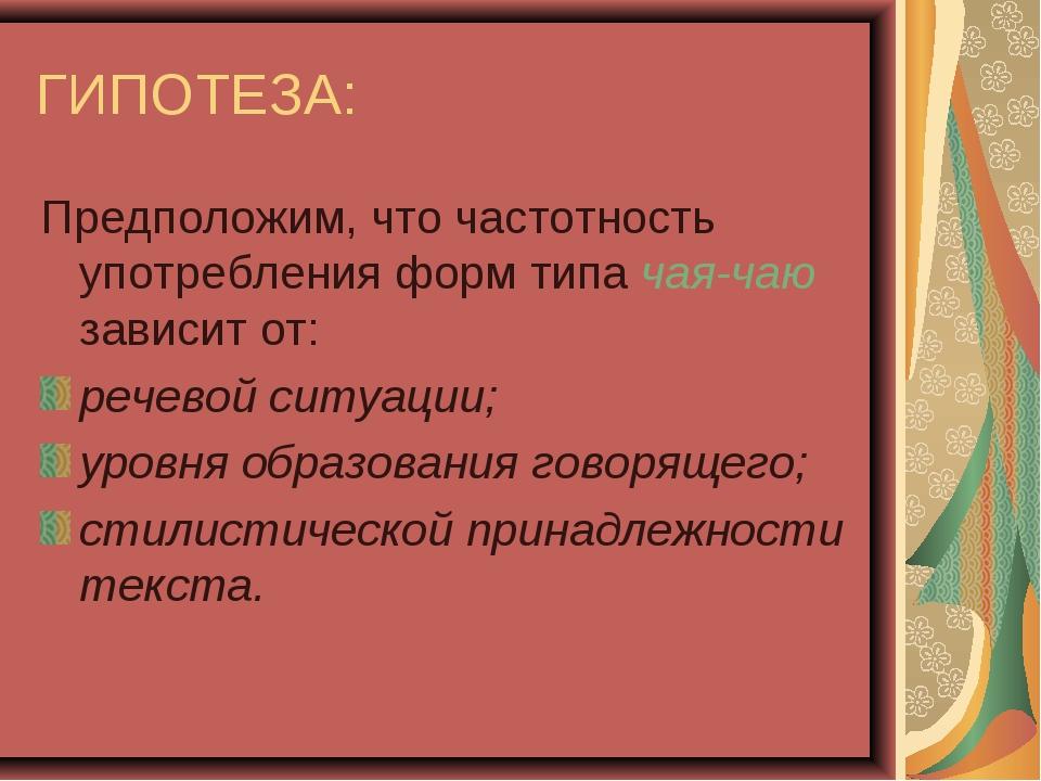 ГИПОТЕЗА: Предположим, что частотность употребления форм типа чая-чаю зависит...