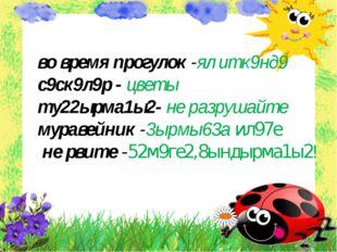 во время прогулок -ял итк9нд9 с9ск9л9р - цветы ту22ырма1ы2- не разрушайте му