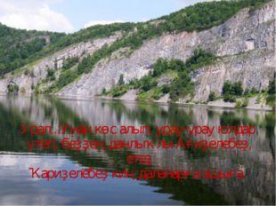 Урал...Унан көс алып, урау-урау юлдар үтеп, беҙҙең данлыҡлы Ағиҙелебеҙ, етеҙ