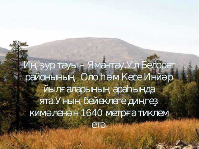 Иң ҙур тауы – Ямантау.Ул Белорет районының Оло һәм Кесе Инйәр йылғаларының а...