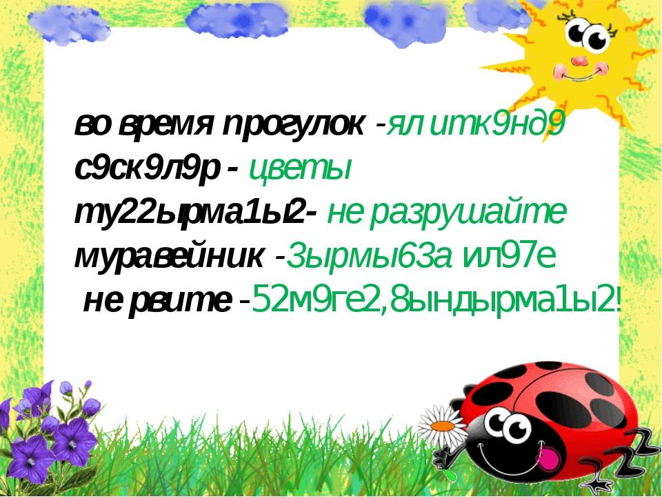 во время прогулок -ял итк9нд9 с9ск9л9р - цветы ту22ырма1ы2- не разрушайте му...