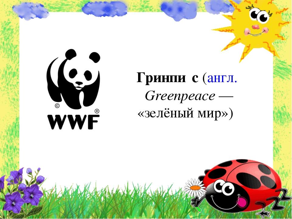 Гринпи́с (англ. Greenpeace— «зелёный мир»)