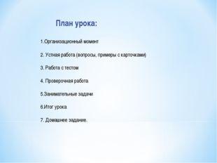 План урока: Организационный момент 2. Устная работа (вопросы, примеры с карт