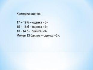 Критерии оценок: 17 – 19 б – оценка «5» 15 – 16 б – оценка «4» 13 - 14 б - оц