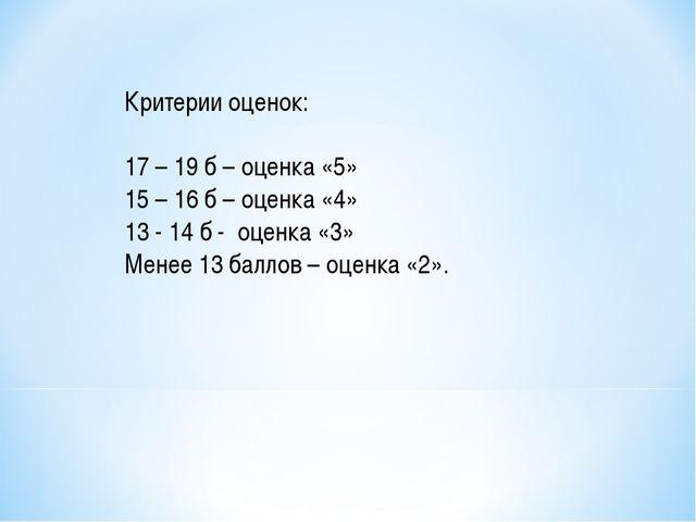 Критерии оценок: 17 – 19 б – оценка «5» 15 – 16 б – оценка «4» 13 - 14 б - оц...